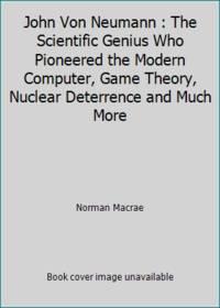 John Von Neumann : The Scientific Genius Who Pioneered the Modern Computer, Game Theory, Nuclear...