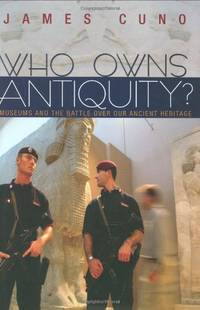 Who Owns Antiquity? Museums and the Battle over Our Ancient Heritage: Museums and the Battle Over...