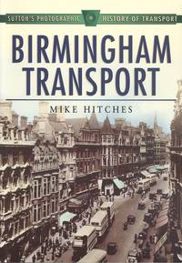 Birmingham Transport (Sutton's Photographic History of Transport) by Mike Hitches - 1st  Edition - 1999 - from Dereks Transport Books and Biblio.co.uk