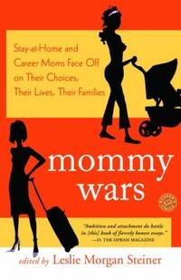 Mommy Wars : Stay at Home and Career Moms Face off on Their Choices  Their Lives  Their Families