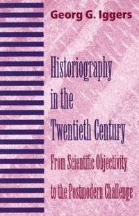 image of Historiography in the Twentieth Century : From Scientific Objectivity to the Postmodern Challenge