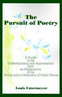 The Pursuit of Poetry : A Guide to Its Understanding and Appreciation with an Explanation of Its...