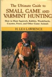 The Ultimate Guide To Small Game And Varmint Hunting: How To Hunt Squirrels, Rabbits, Woodchucks, Coyotes, Foxes, And Other Game