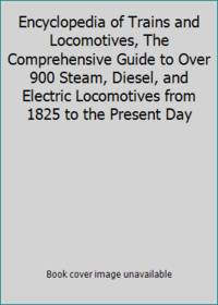 Encyclopedia of Trains and Locomotives, The Comprehensive Guide to Over 900 Steam, Diesel, and...