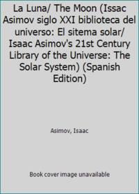 La Luna/ The Moon (Issac Asimov siglo XXI biblioteca del universo: El sitema solar/ Isaac...