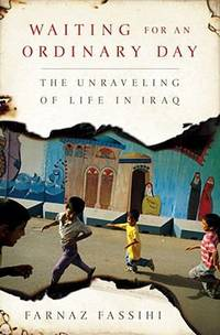 Waiting for an Ordinary Day : The Unraveling of Life in Iraq