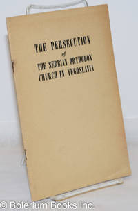 image of The Persecution of the Serbian Orthodox Church in Yugoslavia: Prepared and Published by Rt. Rev Bishop Dionisiye, Bishop of the Serbian Eastern Orthodox Diocese for the United States of America and Canada