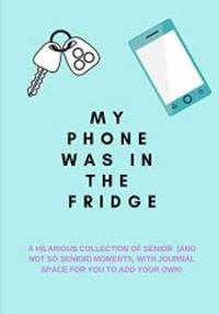 My Phone Was in the Fridge: A Hilarious Collection of Senior (And Not So Senior)  Moments, with...