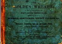 Golden Wreath; A Choice Collection Of Favorite Melodies, Designed  For The Use Of Schools, Seminaries, Select Classes, &c. Also, a Complete  Course of Elementary Instruction, Upon the Pestalozzian System