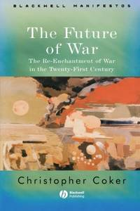 The Future of War: The Re-Enchantment of War in the Twenty-First Century (Wiley-Blackwell Manifestos) by  Christopher Coker - Paperback - from World of Books Ltd (SKU: GOR011455060)