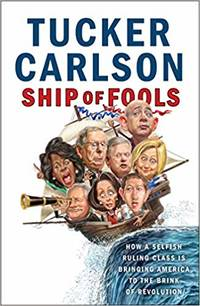 Ship of Fools: How a Selfish Ruling Class Is Bringing America to the Brink of Revolution by Tucker Carlson - Hardcover - 2018 - from Amazing Bookshelf, Llc (SKU: 4201695)