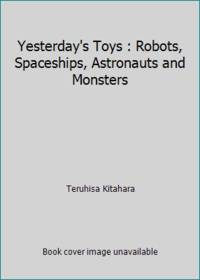 Yesterday's Toys : Robots, Spaceships, Astronauts and Monsters