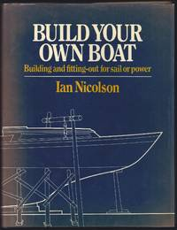 Build Your Own Boat: Building and Fittting Out For Sail or Power