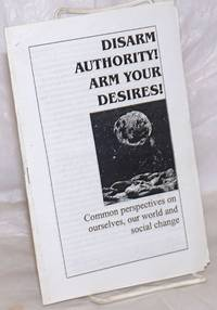 image of Disarm authority! Arm your desires! Common perspectives on ourselves, our world and social change