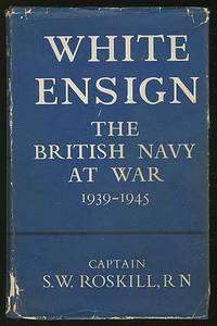 White Ensign: The British Navy at War 1939-1945 by  Captain S.W ROSKILL - First Edition - 1960 - from Between the Covers- Rare Books, Inc. ABAA and Biblio.co.uk
