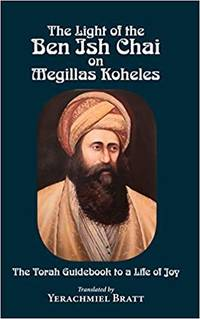 The Light of the Ben Ish Chai on Megillas Koheles: The Torah Guidebook to a Life of Joy