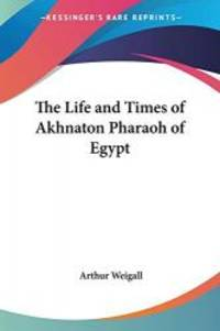 The Life and Times of Akhnaton Pharaoh of Egypt by Arthur Weigall - 2004-05-07