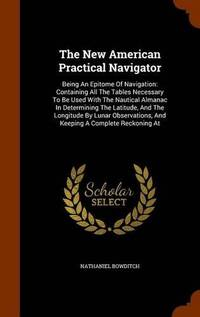 image of The New American Practical Navigator: Being an Epitome of Navigation: Containing All the Tables Necessary to Be Used with the Nautical Almanac in Determining the Latitude, and the Longitude by Lunar Observations, and Keeping a Complete Reckoning at