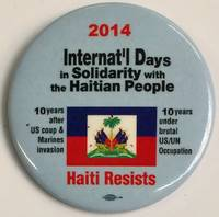 2014 Internat\'l Days of Solidarity with the Haitian People / 10 years after US coup & Marines invasion / 10 years under brutal US/UN occupation / Haiti Resists [pinback button]