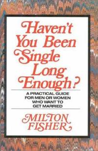 Haven't You Been Single Long Enough? : A Practical Guide for Men and Women Who Want to Get Married