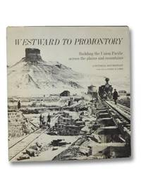image of Westward to Promontory: Building the Union Pacific across the Plains and Mountains