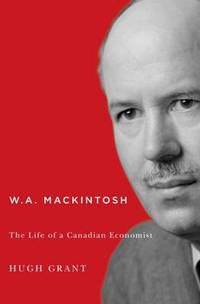W.A. Mackintosh: The Life of a Canadian Economist