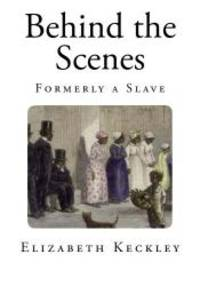 image of Behind the Scenes: Formerly a Slave (Thirty Years a Slave, and Four Years in The White House)