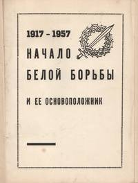 1917-1957. Nachalo beloi bor'by i ee osnovopolozhnik [1917-1957. The beginnings of the white struggle and its founder]