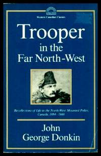 TROOPER IN THE FAR NORTH-WEST - Recollections of Life in the North-West Mounted Police, Canada 1884 - 1888