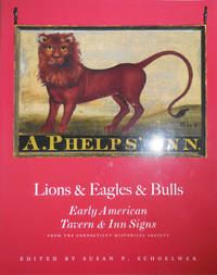 image of Lions & Eagles & Bulls - Early American Tavern & Inn Signs (Inscribed by Schoelwer and Signed by 5 of the Contributors)