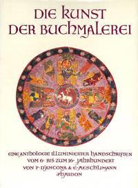 Die Kunst der Buchmalerei. Eine Anthologie illuminierter Handschriften vom  6. bis zum 16....