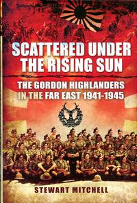 image of Scattered Under the Rising Sun : The Gordon Highlanders in the Far East 1941-1945