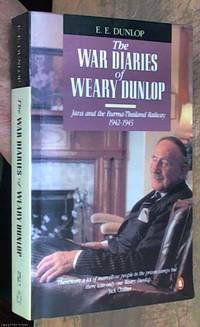 The War Diaries of Weary Dunlop; Java and the Burma-Thailand Railway 1942-1945