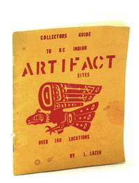 Collectors Guide to B.C. [British Columbia]  Indian Artifact Sites: Over 160 Locations