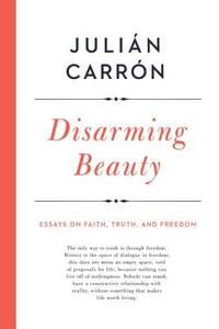 Disarming Beauty : Essays on Faith, Truth, and Freedom