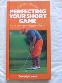 Perfecting Your Short Game: Cure Your Putting Problems (Play Better Golf Series)