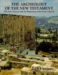 The Archeology of the New Testament : The Life of Jesus and the Beginning of the Church