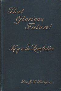 That Glorious Future or Key to the Revelation by  Rev. J[ames] L Thompson - Hardcover - New Edition  - 1888 - from BOOX and Biblio.co.uk