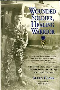 Wounded Soldier, Healing Warrior: A Personal Story Of A Vietnam Veteran Who Lost His Legs But...