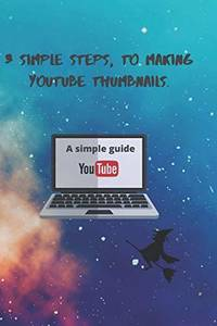 3 Simple Steps, to Making YouTube Thumbnails.: 3 simple Steps: 1 (A Creative Way)