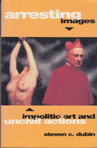 Arresting Images; Impolitic Art and Uncivil Actions