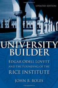 University Builder: Edgar Odell Lovett and the Founding of the Rice Institute by John B. Boles - Paperback - 2012-07-07 - from Books Express and Biblio.com