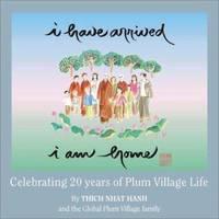 I Have Arrived, I Am Home : Celebrating 20 Years of Plum Village Life