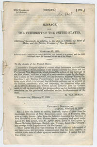[drop-title] Message from the President of the United States, transmitting additional documents in relation to the dispute between the state of Maine and the British Province of New Brunswick. February 27, 1839. Referred to the Committee on Foreign Relations, and ordered to be printed, and that 5,000 additional copies be furnished for the use of the Senate.