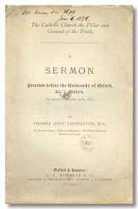 THE CATHOLIC CHURCH THE PILLAR AND GROUND OF THE TRUTH.  A SERMON PREACHED BEFORE THE UNIVERSITY OF OXFORD AT ST. MARY'S ON SUNDAY, OCTOBER 17TH, 1875