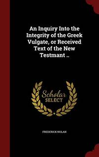 An Inquiry Into the Integrity of the Greek Vulgate  or Received Text of the New Testmant ..