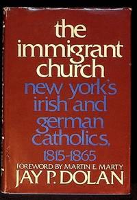The Immigrant Church. New York's Irish and German Catholics, 1815 - 1865
