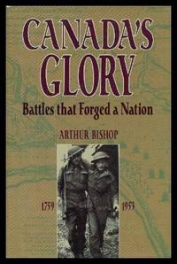CANADA'S GLORY - Battles that Forged a Nation 1759 - 1953