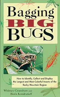 Bagging Big Bugs : How to Identify, Collect and Display the Largest and Most Colorful Insects of...