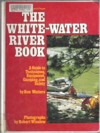 THE WHITE-WATER RIVER BOOK A Guide to Techniques, Equipment, Camping, and  Safety